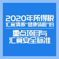 """2020年所得税汇算清缴""""健康体检""""的重点项目与汇算安全标准"""