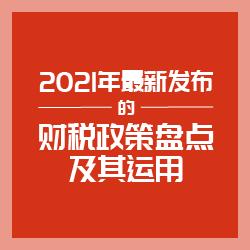 2021年最新发布的财税政策盘点及其运用