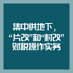 """集中供地下,""""片改""""和""""村改""""财税操作实务"""