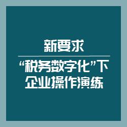 """新要求·""""税务数字化""""下企业操作演练"""