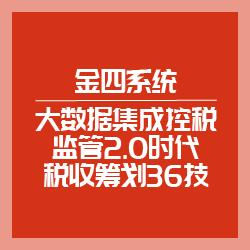 金四系统-大数据集成控税监管2.0时代税收筹划36技(泉州)