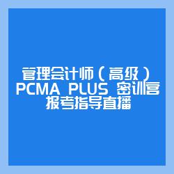 管理会计师(高级)PCMA PLUS 密训营—报考指导直播