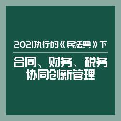2021执行的《民法典》下合同、财务、税务协同创新管理(试听)