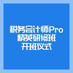 税务会计师Pro精英研修班开班仪式