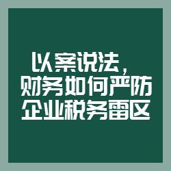 以案说法,财务如何严防企业税务雷区(北京)